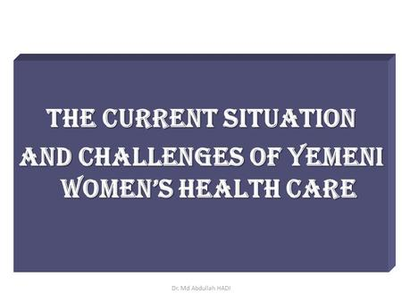 The Current Situation and Challenges of Yemeni Women's Health Care Dr. Md Abdullah HADI.