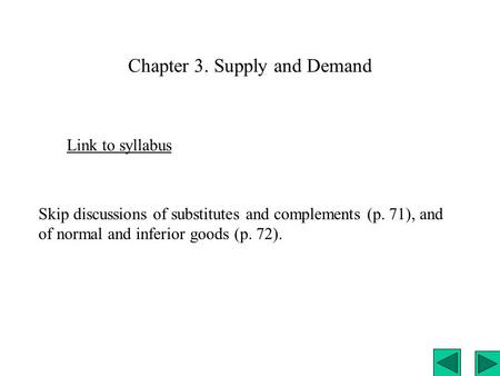 Chapter 3. Supply and Demand Link to syllabus Skip discussions of substitutes and complements (p. 71), and of normal and inferior goods (p. 72).