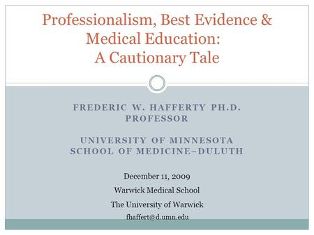 FREDERIC W. HAFFERTY PH.D. PROFESSOR UNIVERSITY OF MINNESOTA SCHOOL OF MEDICINE–DULUTH Professionalism, Best Evidence & Medical Education: A Cautionary.