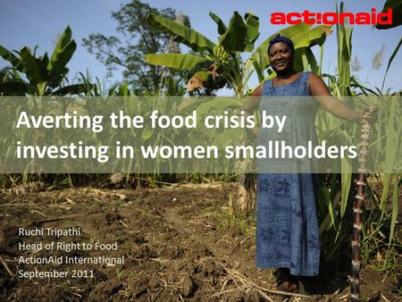 Averting the food crisis by investing in women smallholders Ruchi Tripathi Head of Right to Food ActionAid International September 2011.