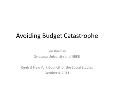 Avoiding Budget Catastrophe Len Burman Syracuse University and NBER Central New York Council for the Social Studies October 4, 2011.