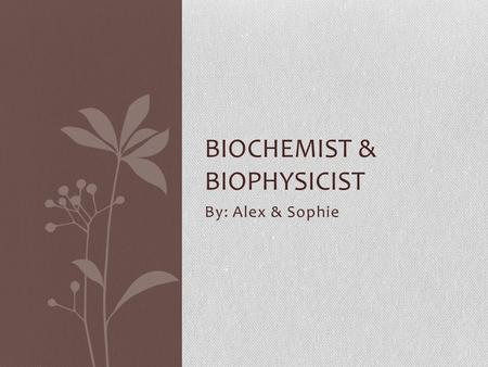By: Alex & Sophie BIOCHEMIST & BIOPHYSICIST. Closely related to medical scientists, biochemists and biophysicists study living organisms at the molecular.