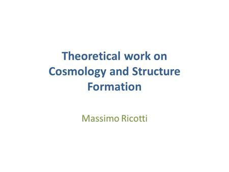 Theoretical work on Cosmology and Structure Formation Massimo Ricotti.