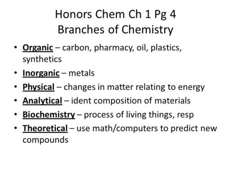 Honors Chem Ch 1 Pg 4 Branches of Chemistry Organic – carbon, pharmacy, oil, plastics, synthetics Inorganic – metals Physical – changes in matter relating.