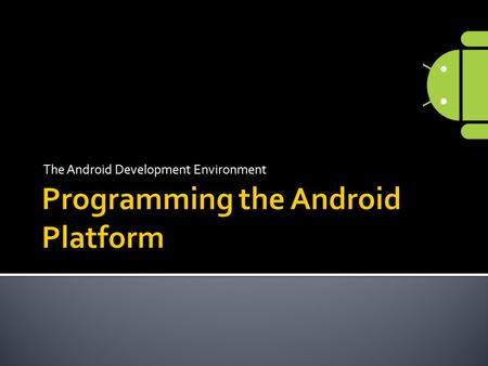 The Android Development Environment.  Getting started on the Android Platform  Installing required libraries  Programming Android using the Eclipse.