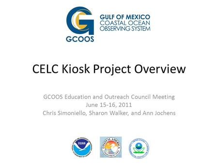 CELC Kiosk Project Overview GCOOS Education and Outreach Council Meeting June 15-16, 2011 Chris Simoniello, Sharon Walker, and Ann Jochens.