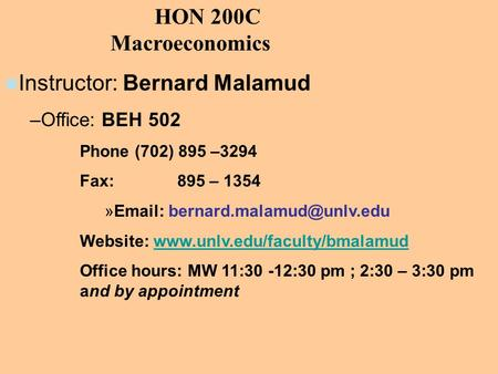HON 200C Macroeconomics Instructor: Bernard Malamud –Office: BEH 502 Phone (702) 895 –3294 Fax: 895 – 1354 »  Website: