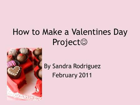 How to Make a Valentines Day Project By Sandra Rodriguez February 2011.