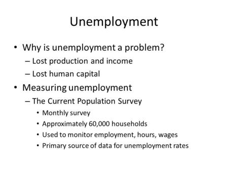 Unemployment Why is unemployment a problem? – Lost production and income – Lost human capital Measuring unemployment – The Current Population Survey Monthly.