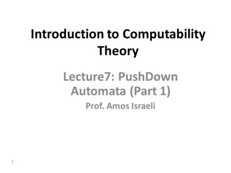 1 Introduction to Computability Theory Lecture7: PushDown Automata (Part 1) Prof. Amos Israeli.