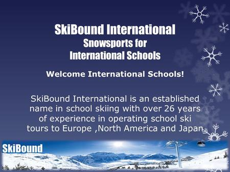 SkiBound International Snowsports for International Schools Welcome International Schools! SkiBound International is an established name in school skiing.