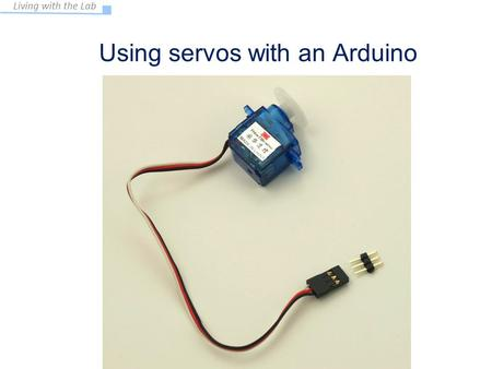 Living with the Lab Using servos with an Arduino EAS 199A Fall 2011.