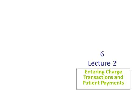 6 Lecture 2 Entering Charge Transactions and Patient Payments.