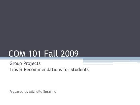 COM 101 Fall 2009 Group Projects Tips & Recommendations for Students Prepared by Michelle Serafino.