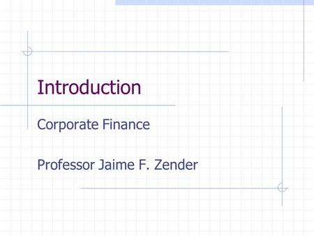 Introduction Corporate Finance Professor Jaime F. Zender.