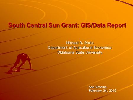 South Central Sun Grant: GIS/Data Report Michael R. Dicks Department of Agricultural Economics Oklahoma State University San Antonio February 24, 2010.