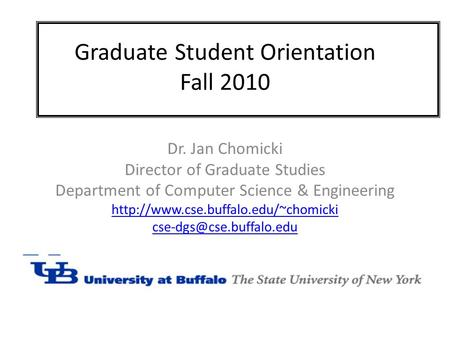 Graduate Student Orientation Fall 2010 Dr. Jan Chomicki Director of Graduate Studies Department of Computer Science & Engineering