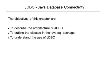 JDBC - Java Database Connectivity The objectives of this chapter are: To describe the architecture of JDBC To outline the classes in the java.sql package.