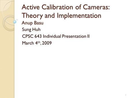 Active Calibration of Cameras: Theory and Implementation Anup Basu Sung Huh CPSC 643 Individual Presentation II March 4 th, 2009 1.