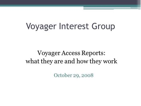 Voyager Interest Group Voyager Access Reports: what they are and how they work October 29, 2008.