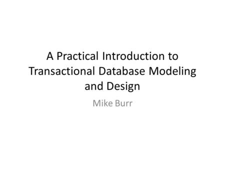 A Practical Introduction to Transactional Database Modeling and Design Mike Burr.