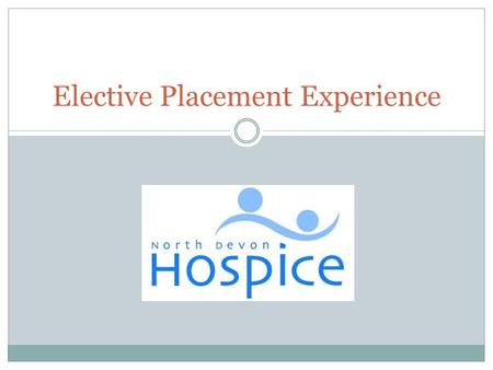 Elective Placement Experience. About the hospice Seven bedded Inpatient unit Specialist Community Care Day Hospice Emotional Support Team.