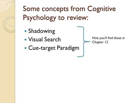 Some concepts from Cognitive Psychology to review: Shadowing Visual Search Cue-target Paradigm Hint: you'll find these in Chapter 12.