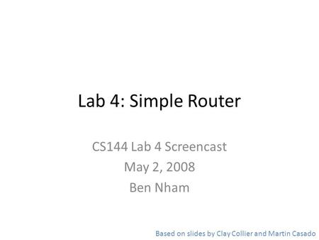 Lab 4: Simple Router CS144 Lab 4 Screencast May 2, 2008 Ben Nham Based on slides by Clay Collier and Martin Casado.