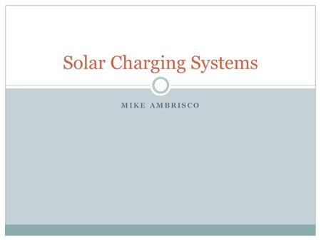 MIKE AMBRISCO Solar Charging Systems. Overview Background info.  Why do we need a charging system?  What happens without a charging system?  What does.