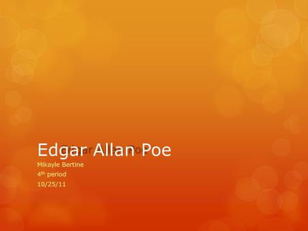 Mikayle Bertine 4 th period 10/25/11 Edgar Allan Poe Born on : January 19, 1809 Died on: October 7, 1849