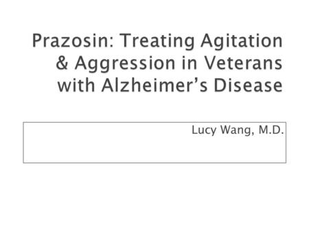Lucy Wang, M.D.. A 74 year old veteran with Alzheimer's disease is referred for assistance in managing agitation. He is living in a nursing home, and.