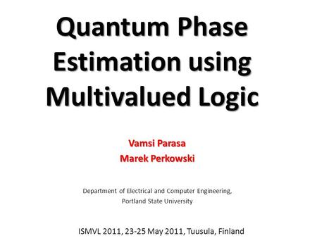 Quantum Phase Estimation using Multivalued Logic Vamsi Parasa Marek Perkowski Department of Electrical and Computer Engineering, Portland State University.