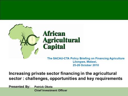 The SACAU-CTA Policy Briefing on Financing Agriculture Lilongwe, Malawi, 25-26 October 2010 Increasing private sector financing in the agricultural sector.
