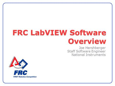 FRC LabVIEW Software Overview Joe Hershberger Staff Software Engineer National Instruments.