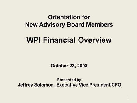 1 Orientation for New Advisory Board Members WPI Financial Overview October 23, 2008 Presented by Jeffrey Solomon, Executive Vice President/CFO.