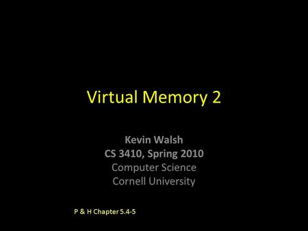 Kevin Walsh CS 3410, Spring 2010 Computer Science Cornell University Virtual Memory 2 P & H Chapter 5.4-5.
