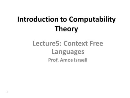 1 Introduction to Computability Theory Lecture5: Context Free Languages Prof. Amos Israeli.
