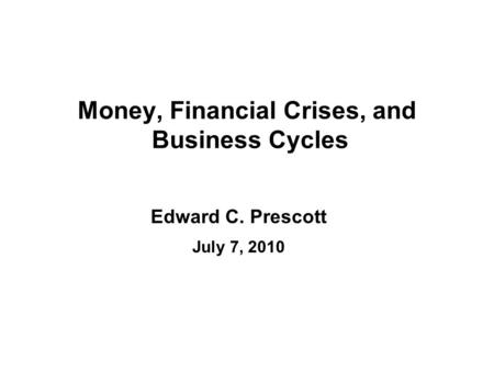 Money, Financial Crises, and Business Cycles Edward C. Prescott July 7, 2010.