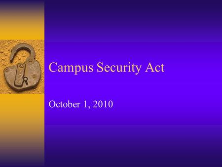 "Campus Security Act October 1, 2010. What Are We Going To Cover?  What is it?  History  ""Campus Security Authority""  Reporting Requirements  Changes."