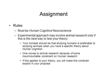 Assignment Rules: –Must be Human Cognitive Neuroscience –Experimental approach may involve animal research only if this is the best way to test your theory.