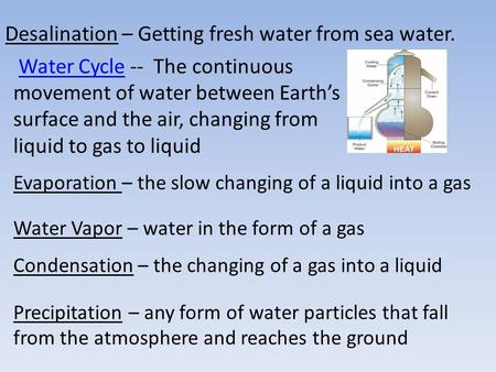 Desalination – Getting fresh water from sea water. Water Cycle -- The continuous movement of water between Earth's surface and the air, changing from liquid.
