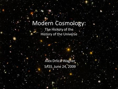 Modern Cosmology: The History of the History of the Universe Alex Drlica-Wagner SASS June 24, 2009.
