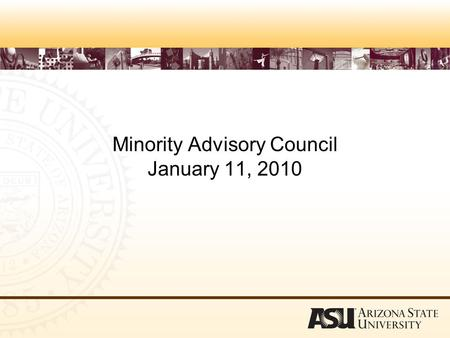 Minority Advisory Council January 11, 2010. Progress in Increasing Diversity o The fall 2009 student body is the largest and most diverse in ASU's history.