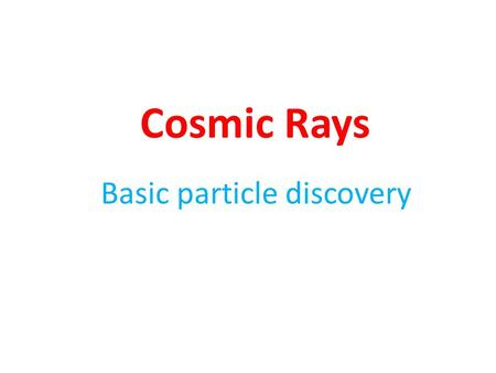 Cosmic Rays Basic particle discovery. Cosmic Rays at Earth – Primaries (protons, nuclei) – Secondaries (pions) – Decay products (muons, photons, electrons)
