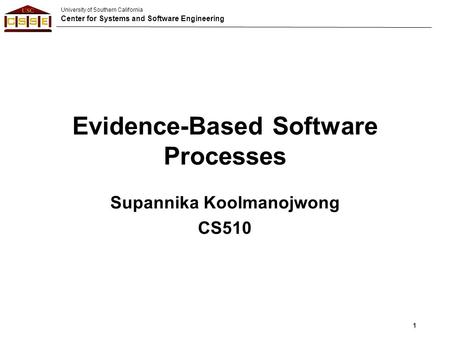 University of Southern California Center for Systems and Software Engineering Evidence-Based Software Processes Supannika Koolmanojwong CS510 1.