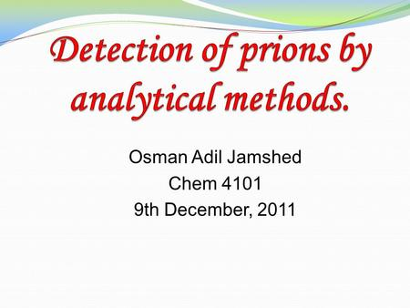 Osman Adil Jamshed Chem 4101 9th December, 2011. Prions Prions are misfolded form of proteins classified as infectious pathogens. Responsible for fatal.