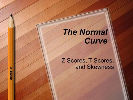 The Normal Curve Z Scores, T Scores, and Skewness.