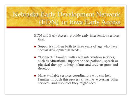 Nebraska Early Development Network (EDN) or Iowa Early Access EDN and Early Access provide early intervention services that: Supports children birth to.