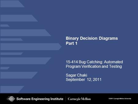 © 2011 Carnegie Mellon University Binary Decision Diagrams Part 1 15-414 Bug Catching: Automated Program Verification and Testing Sagar Chaki September.