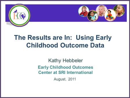 The Results are In: Using Early Childhood Outcome Data Kathy Hebbeler Early Childhood Outcomes Center at SRI International August, 2011.